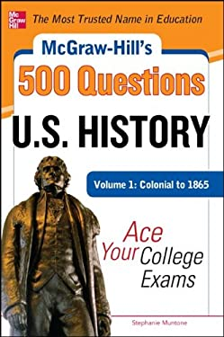 McGraw-Hill's 500 U.S. History Questions, Volume 1: Colonial to 1865: Ace Your College Exams 9780071780605