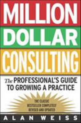Million Dollar Consulting: The Professional's Guide to Growing a Practice: The Professional's Guide to Growing a Practice 9780071387033
