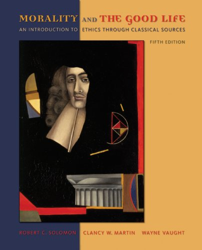 Morality and the Good Life: An Introduction to Ethics Through Classical Sources - 5th Edition