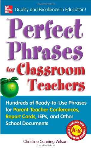 Perfect Phrases for Classroom Teachers: Hundreds of Ready-To-Use Phrases for Parent-Teacher Conferences, Report Cards, IEPs and Other School 9780071630153