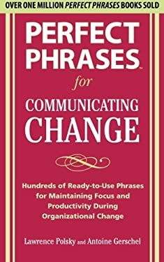 Perfect Phrases for Communicating Change: Hundreds of Ready-To-Use Phrases for Maintaining Focus and Productivity During Organizational Change 9780071738316