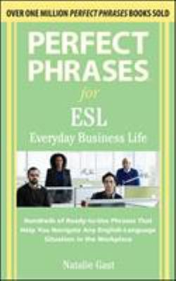 Perfect Phrases for ESL Everyday Business Life: Hundreds of Ready-To-Use Phrases That Help You Navigate Any English-Language Situation in the Workplac 9780071608381