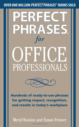 Perfect Phrases for Office Professionals: Hundreds of ready-to-use phrases for getting respect, recognition, and results in todays workplace (Perfect