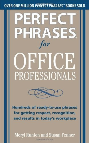 Perfect Phrases for Office Professionals: Hundreds of Ready-To-Use Phrases for Getting Respect, Recognition, and Results in Today's Workplace 9780071766746