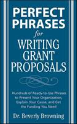 Perfect Phrases for Writing Grant Proposals: Hundreds of Ready-To-Use Phrases to Present Your Organization, Explain Your Cause, and Get the Funding Yo 9780071495844