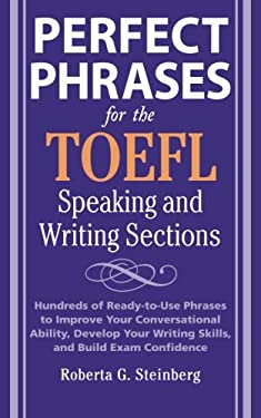 Perfect Phrases for the TOEFL Speaking and Writing Sections: Hundreds of Ready-To-Use Phrases to Improve Your Conversational Ability, Develop Your Wri 9780071592468