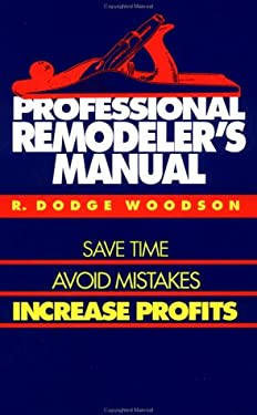 Professional Remodeler's Manual: Save Time, Avoid Mistakes, Increase Profits R. Dodge Woodson