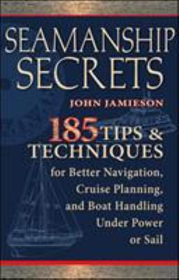 Seamanship Secrets: 185 Tips & Techniques for Better Navigation, Cruise Planning, and Boat Handling Under Power or Sail 9780071605786