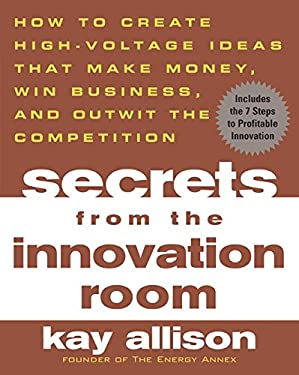 Secrets from the Innovation Room: How to Create High-Voltage Ideas That Make Money, Win Business, and Outwit the Competition 9780071443753
