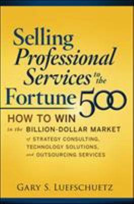 Selling Professional Services to the Fortune 500: How to Win in the Billion-Dollar Market of Strategy Consulting, Technology Solutions, and Outsourcin 9780071622820