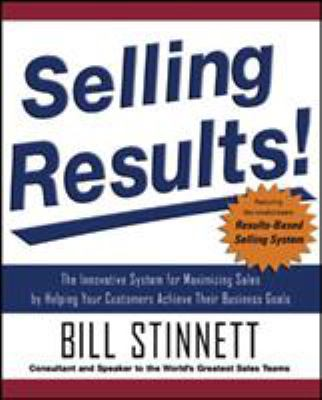Selling Results!: The Innovative System for Maximizing Sales by Helping Your Customers Achieve Their Business Goals 9780071477871