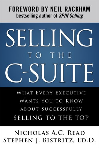 Selling to the C-Suite: What Every Executive Wants You to Know about Successfully Selling to the Top 9780071628914
