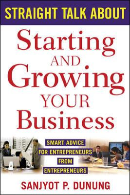 Straight Talk about Starting and Growing Your Business: Smart Advice for Entrepreneurs from Entrepreneurs 9780071427272