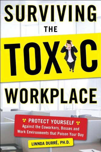 Surviving the Toxic Workplace: Protect Yourself Against Co-Workers, Bosses, and Work Environments That Poison Your Day 9780071664677