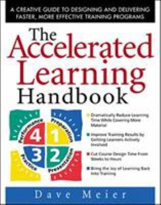 The Accelerated Learning Handbook: A Creative Guide to Designing and Delivering Faster, More Effective Training Programs 9780071355476