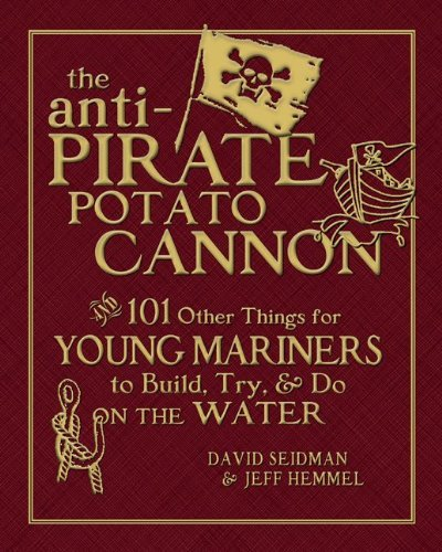 The Anti-Pirate Potato Cannon: And 101 Other Things for Young Mariners to Build, Try, & Do on the Water 9780071628372