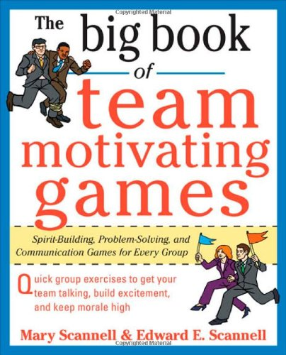 Big Book of Team Motivating Games : Spirit-Building, Problem-Solving and Communication Games for Every Group