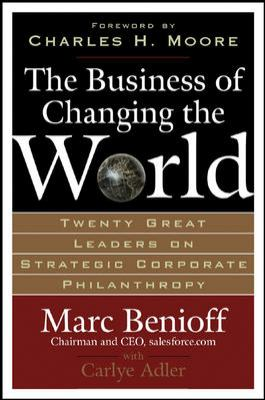 Business of Changing the World : Twenty Great Leaders on Strategic Corporate Philanthropy