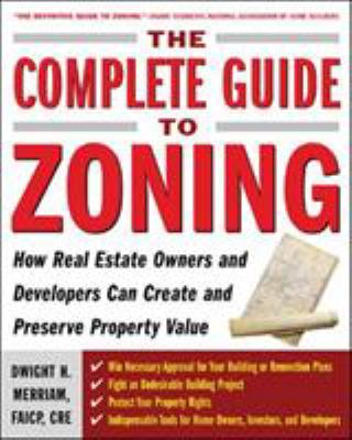 The Complete Guide to Zoning: How to Navigate the Complex and Expensive Maze of Zoning, Planning, Environmental, and Land-Use Law 9780071443791