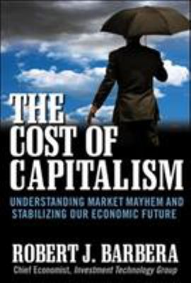 The Cost of Capitalism: Understanding Market Mayhem and Stabilizing Our Economic Future 9780071628440
