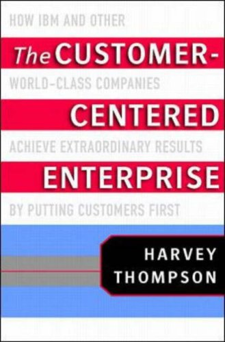 The Customer-Centered Enterprise: How IBM and Other World-Class Companies Achieve Extraordinary Results by Putting Customers First 9780071352109