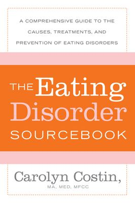 The Eating Disorder Sourcebook: A Comprehensive Guide to the Causes, Treatments, and Prevention of Eating Disorders 9780071476850
