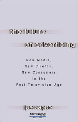 The Future of Advertising: New Media, New Clients, New Consumers in the Post-Television Age 9780071403153