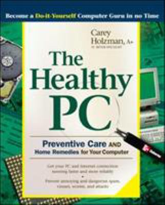 The Healthy PC: Preventive Care and Home Remedies for Your Computer 9780072229233