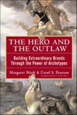The Hero and the Outlaw: Building Extraordinary Brands Through the Power of Archetypes 9780071364157