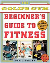The Official Gold's Gym Beginner's Guide to Fitness: The Authority on Fitness Since 1965