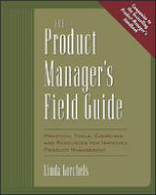 The Product Manager's Field Guide the Product Manager's Field Guide: Practical Tools, Exercises, and Resources for Improved Produpractical Tools, Exer 9780071410595
