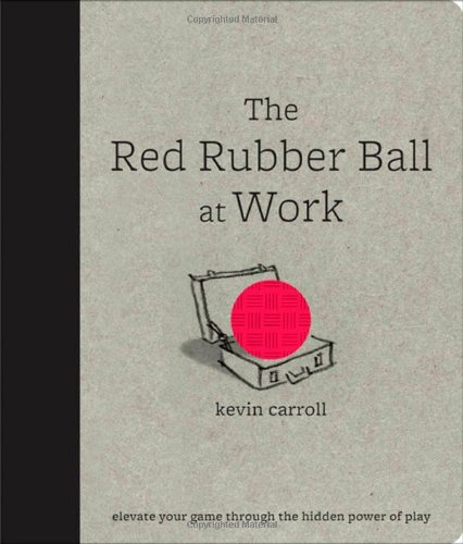The Red Rubber Ball at Work: Elevate Your Game Through the Hidden Power of Play 9780071599443