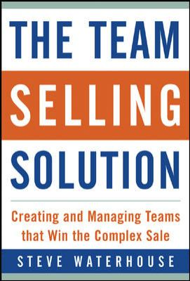 The Team Selling Solution: Creating and Managing Teams That Win the Complex Sale 9780071410977