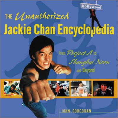The Unauthorized Jackie Chan Encyclopedia: From Project A to Shanghai Noon and Beyond 9780071388993
