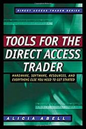Tools for the Direct Access Trader: Hardware, Software, Resources, and Everything Else You Need to Get Started