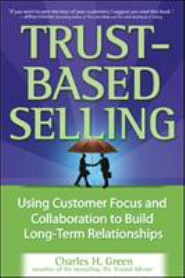 Trust-Based Selling: Using Customer Focus and Collaboration to Build Long-Term Relationships 9780071461948