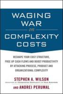 Waging War on Complexity Costs: Reshape Your Cost Structure, Free Up Cash Flows and Boost Productivity by Attacking Process, Product and Organizationa 9780071639132