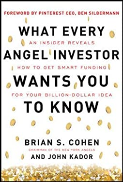 What Every Angel Investor Wants You to Know: An Insider Reveals How to Get Smart Funding for Your Billion Dollar Idea 9780071800716
