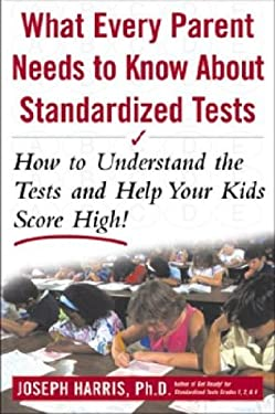 What Every Parent Needs to Know about Standardized Tests: How to Understand the Tests and Help Your Kids Score High! 9780071377584