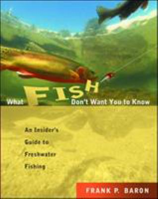 What Fish Don't Want You to Know: An Insider's Guide to Freshwater Fishing 9780071417143
