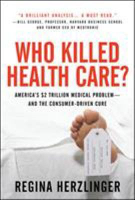 Who Killed Healthcare?: America's $2 Trillion Medical Problem - And the Consumer-Driven Cure 9780071487801