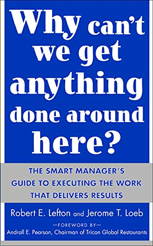 Why Can't We Get Anything Done Around Here?: The Smart Manager's Guide to Executing the Work That Delivers Results: The Smart Manager's Guide to Execu 9780071430067