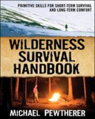 Wilderness Survival Handbook: Primitive Skills for Short-Term Survival and Long-Term Comfort 9780071484671