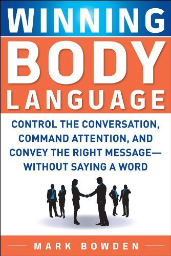 Winning Body Language: Control the Conversation, Command Attention, and Convey the Right Message--Without Saying a Word