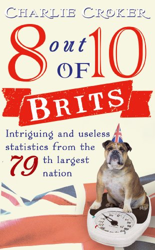 8 Out of 10 Brits: Intriguing Statistics about the World's 79th Largest Nation. Charlie Croker 9780099532866