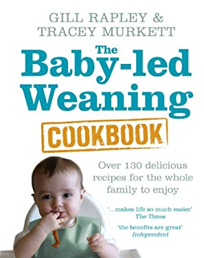 Baby-Led Weaning Cookbook: Over 130 Delicious Recipes for the Whole Family to Enjoy. Gill Rapley & Tracey Murkett 9780091935283