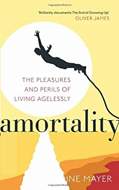 Amortality: The Pleasures and Perils of Living Agelessly 9780091939366