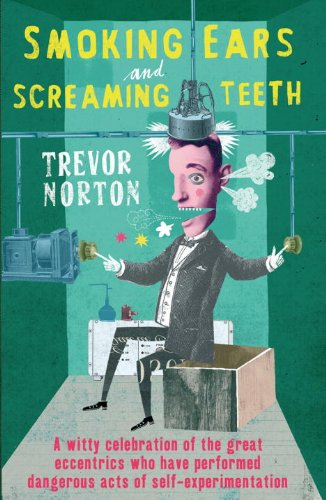 Smoking Ears and Screaming Teeth: A Witty Celebration of the Great Eccentrics Who have Performed Dangerous Acts of Self-Experimentation Trevor Norton