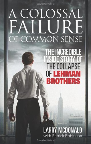 A Colossal Failure of Common Sense: The Incredible Inside Story of the Collapse of Lehman Brothers 9780091936150