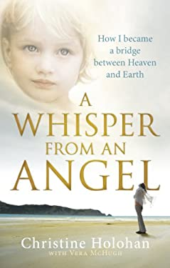 A Whisper from an Angel: How I Became a Bridge Between Heaven and Earth. Christine Holohan with Vera McHugh 9780091938505